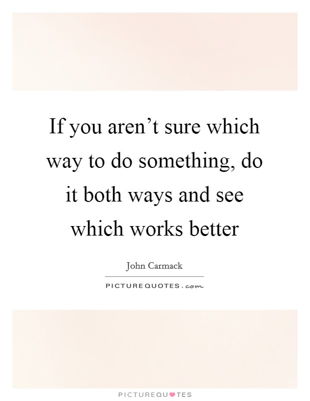 If you aren't sure which way to do something, do it both ways and see which works better Picture Quote #1