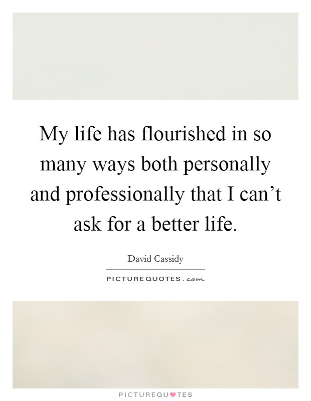 My life has flourished in so many ways both personally and professionally that I can't ask for a better life Picture Quote #1