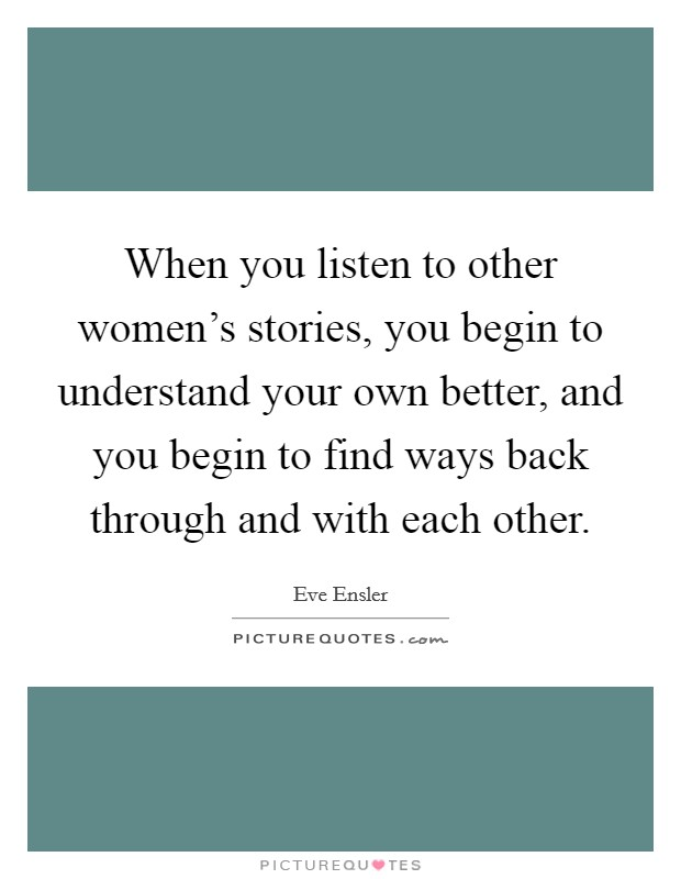 When you listen to other women's stories, you begin to understand your own better, and you begin to find ways back through and with each other Picture Quote #1