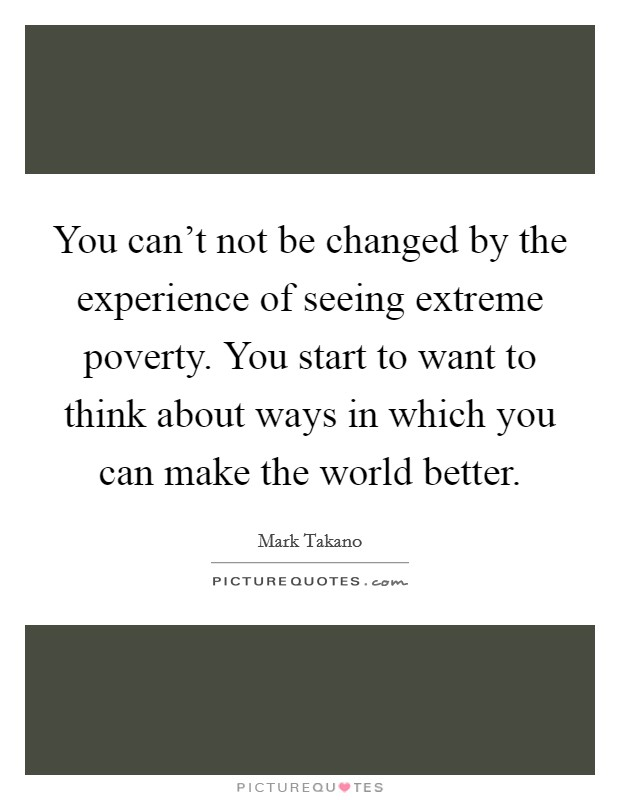 You can't not be changed by the experience of seeing extreme poverty. You start to want to think about ways in which you can make the world better Picture Quote #1