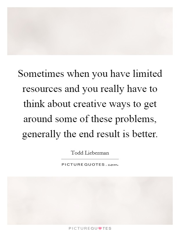 Sometimes when you have limited resources and you really have to think about creative ways to get around some of these problems, generally the end result is better Picture Quote #1