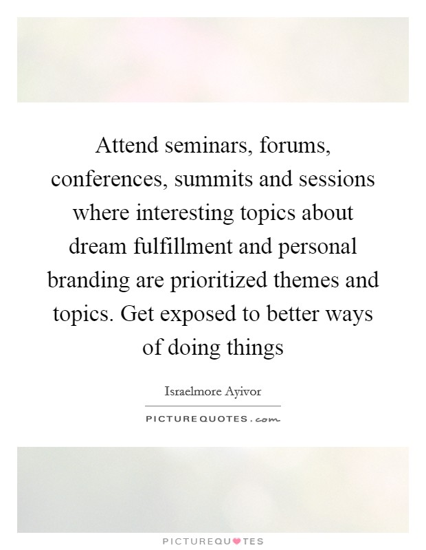Attend seminars, forums, conferences, summits and sessions where interesting topics about dream fulfillment and personal branding are prioritized themes and topics. Get exposed to better ways of doing things Picture Quote #1