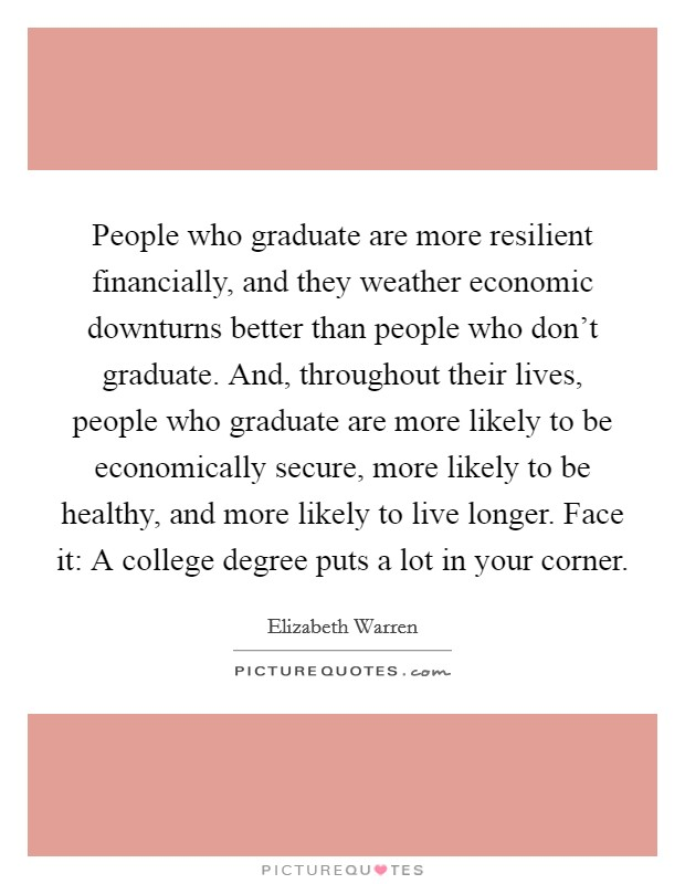 People who graduate are more resilient financially, and they weather economic downturns better than people who don't graduate. And, throughout their lives, people who graduate are more likely to be economically secure, more likely to be healthy, and more likely to live longer. Face it: A college degree puts a lot in your corner Picture Quote #1