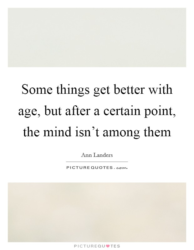 Some things get better with age, but after a certain point, the mind isn't among them Picture Quote #1