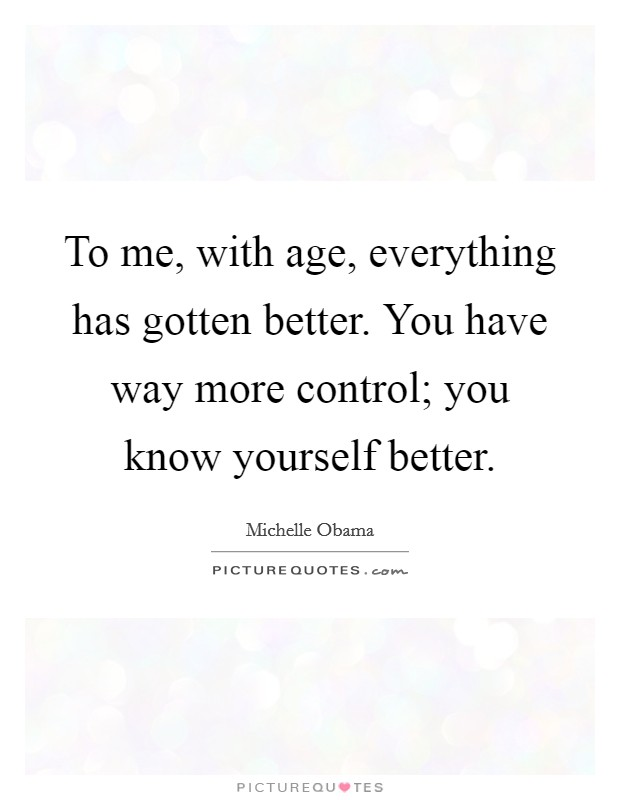 To me, with age, everything has gotten better. You have way more control; you know yourself better Picture Quote #1