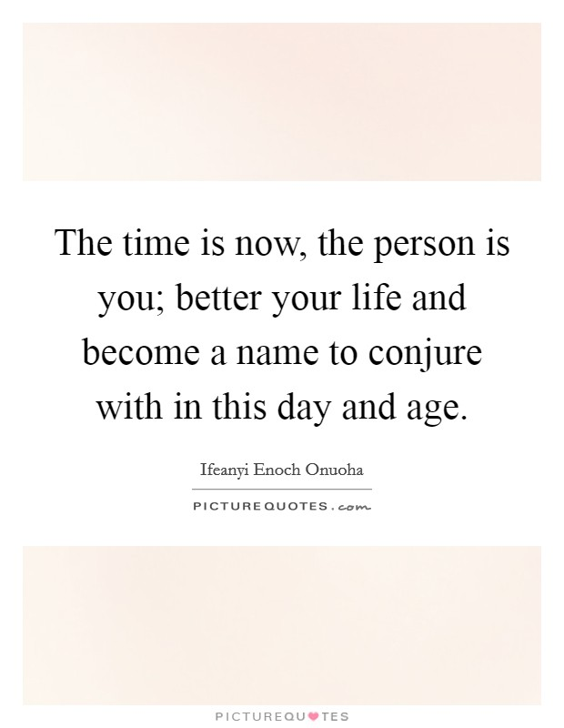 The time is now, the person is you; better your life and become a name to conjure with in this day and age Picture Quote #1