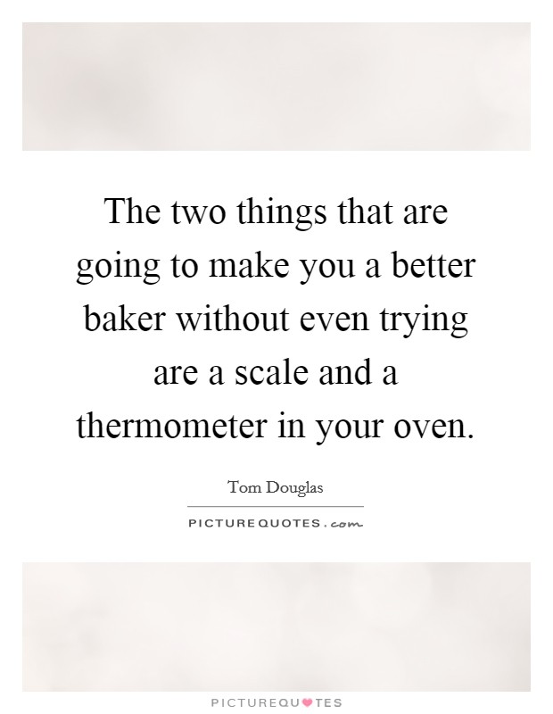 The two things that are going to make you a better baker without even trying are a scale and a thermometer in your oven Picture Quote #1