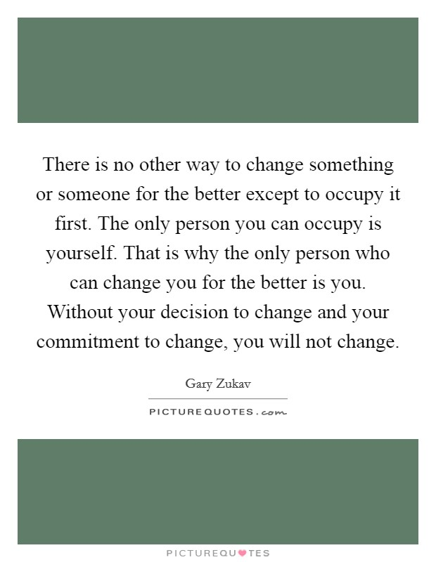 There is no other way to change something or someone for the better except to occupy it first. The only person you can occupy is yourself. That is why the only person who can change you for the better is you. Without your decision to change and your commitment to change, you will not change Picture Quote #1