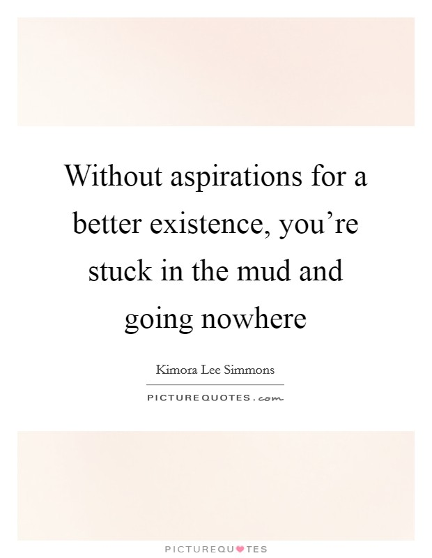 Without aspirations for a better existence, you're stuck in the mud and going nowhere Picture Quote #1