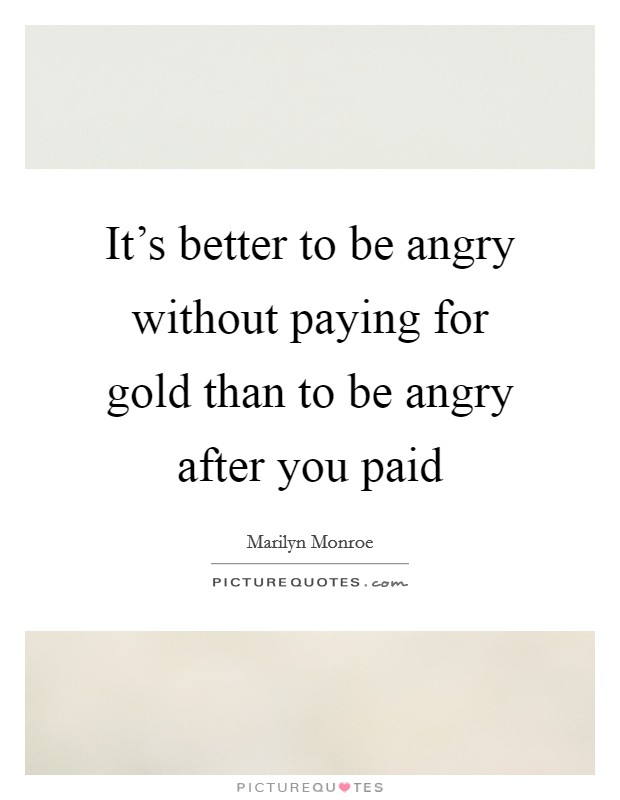 It's better to be angry without paying for gold than to be angry after you paid Picture Quote #1