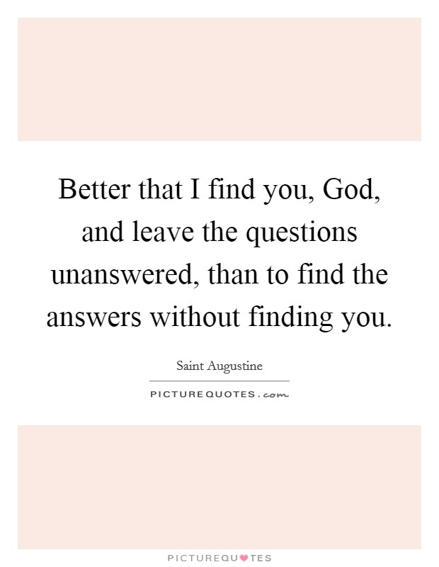 Better that I find you, God, and leave the questions unanswered, than to find the answers without finding you Picture Quote #1