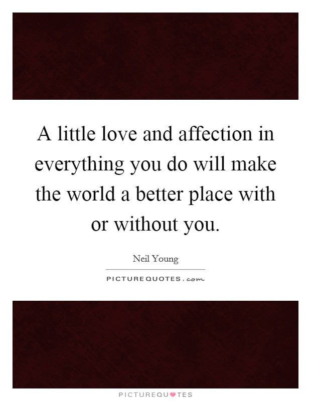 A little love and affection in everything you do will make the world a better place with or without you Picture Quote #1