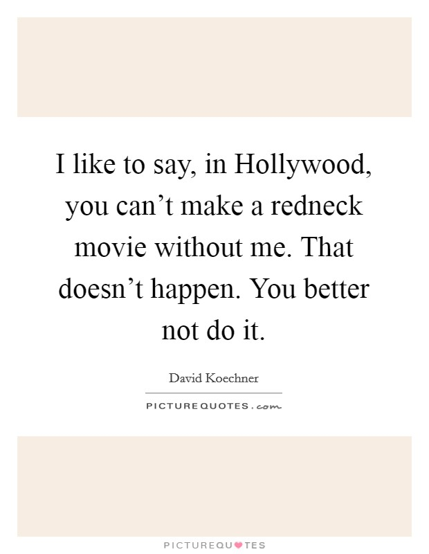 I like to say, in Hollywood, you can't make a redneck movie without me. That doesn't happen. You better not do it Picture Quote #1