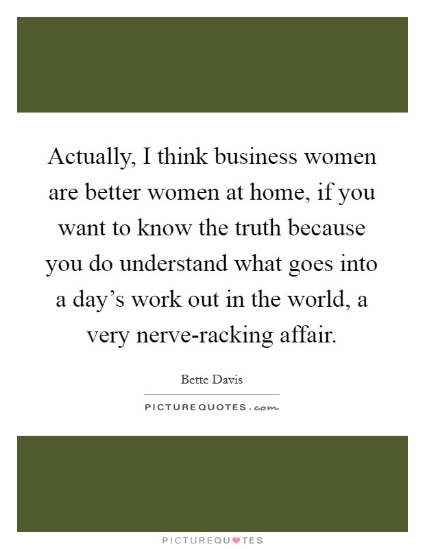 Actually, I think business women are better women at home, if you want to know the truth because you do understand what goes into a day's work out in the world, a very nerve-racking affair Picture Quote #1