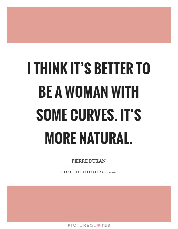 I think it's better to be a woman with some curves. It's more natural Picture Quote #1