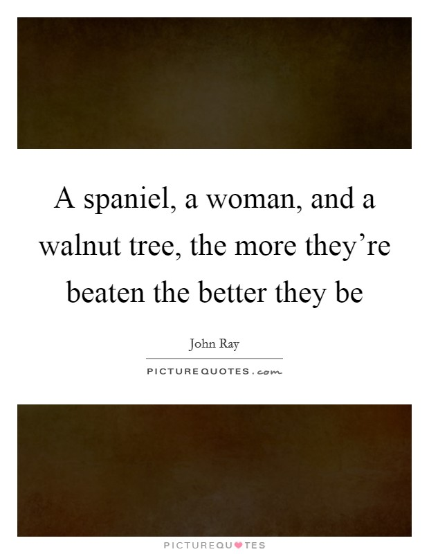 A spaniel, a woman, and a walnut tree, the more they're beaten the better they be Picture Quote #1