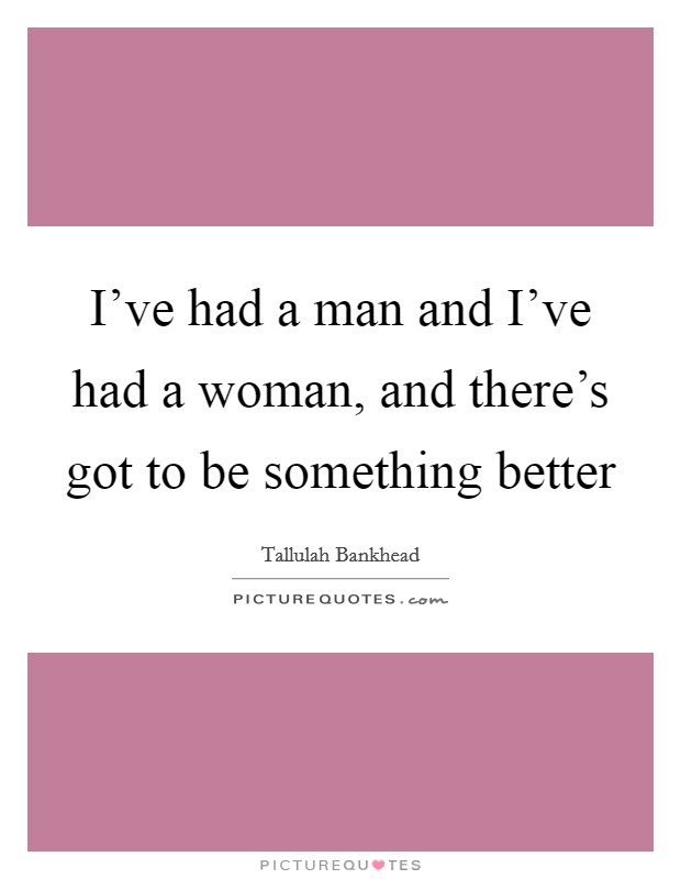 I've had a man and I've had a woman, and there's got to be something better Picture Quote #1