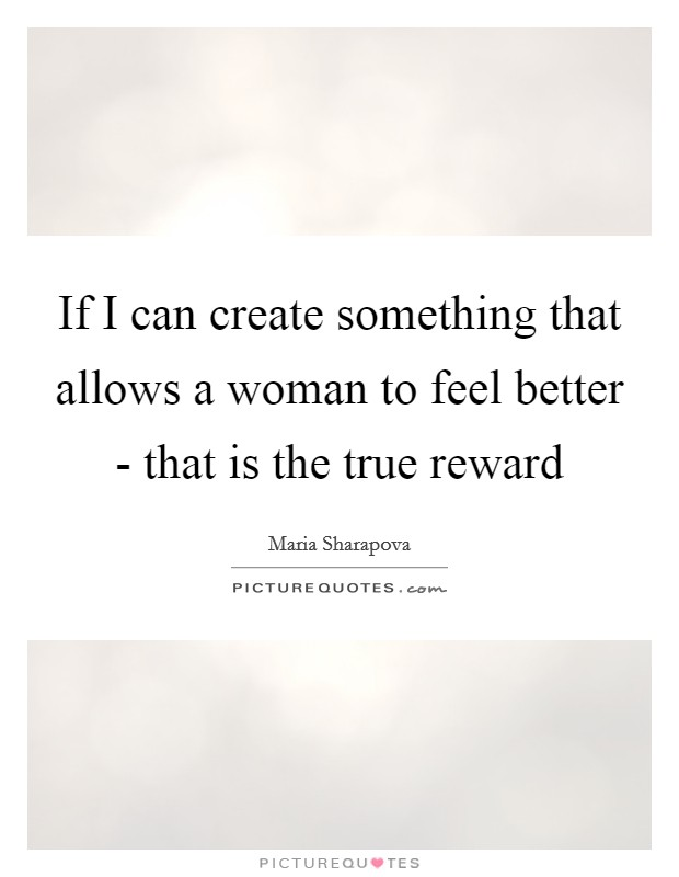 If I can create something that allows a woman to feel better - that is the true reward Picture Quote #1