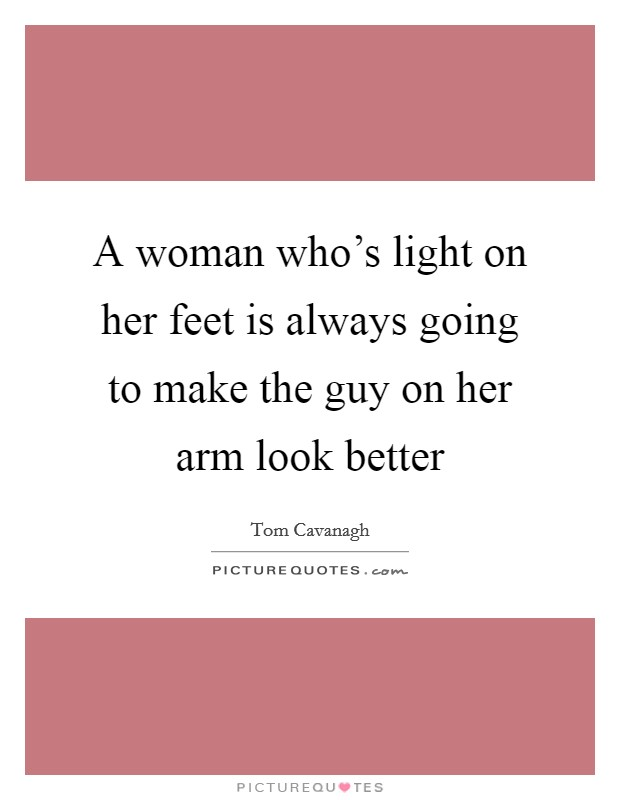 A woman who's light on her feet is always going to make the guy on her arm look better Picture Quote #1