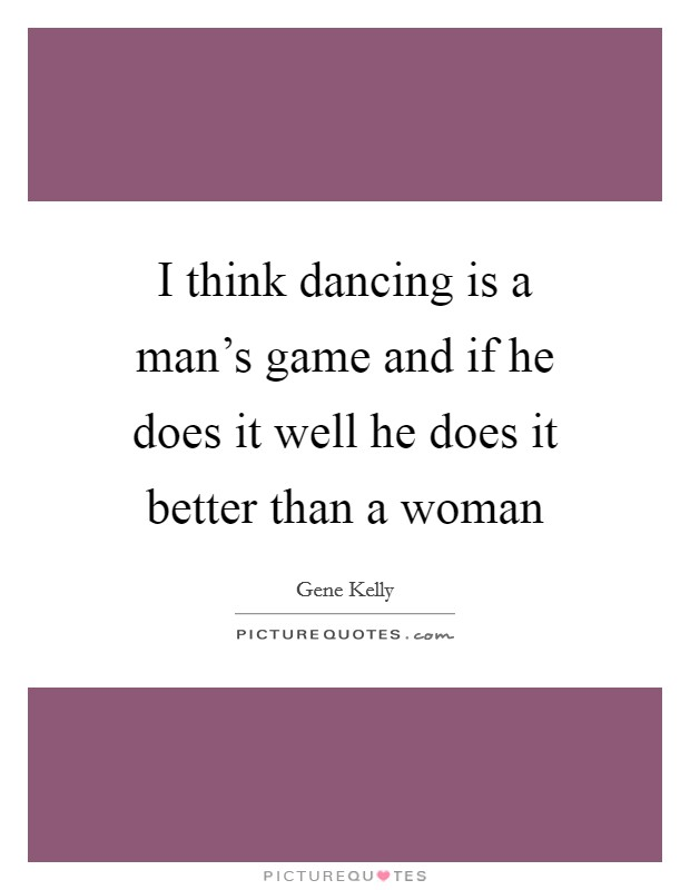 I think dancing is a man's game and if he does it well he does it better than a woman Picture Quote #1