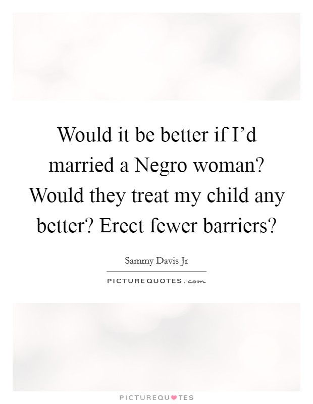 Would it be better if I'd married a Negro woman? Would they treat my child any better? Erect fewer barriers? Picture Quote #1