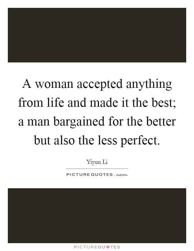 A woman accepted anything from life and made it the best; a man bargained for the better but also the less perfect Picture Quote #1