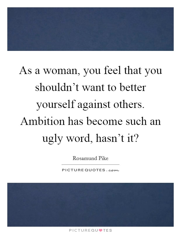 As a woman, you feel that you shouldn't want to better yourself against others. Ambition has become such an ugly word, hasn't it? Picture Quote #1