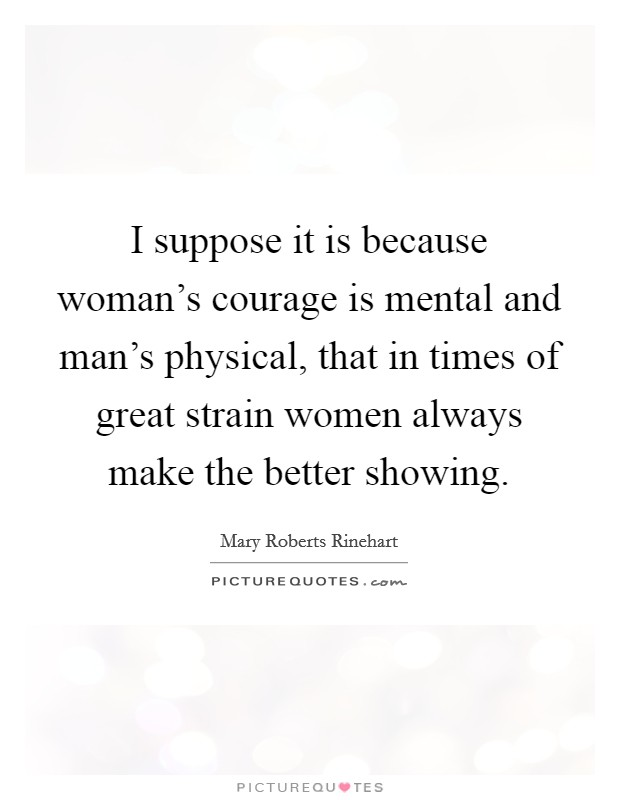 I suppose it is because woman's courage is mental and man's physical, that in times of great strain women always make the better showing Picture Quote #1