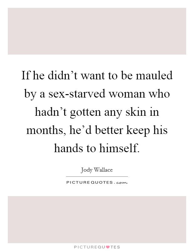 If he didn't want to be mauled by a sex-starved woman who hadn't gotten any skin in months, he'd better keep his hands to himself Picture Quote #1