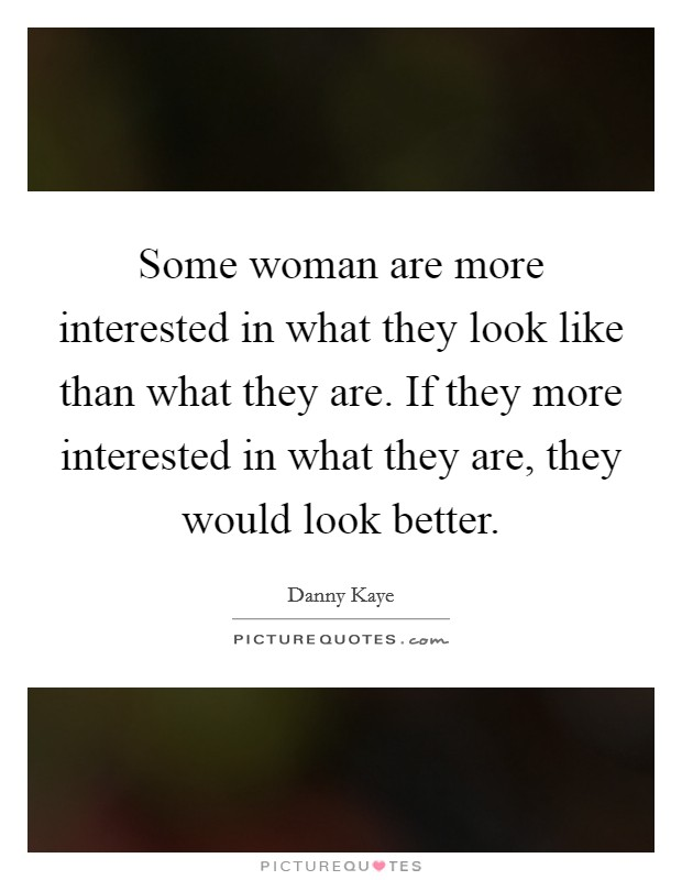 Some woman are more interested in what they look like than what they are. If they more interested in what they are, they would look better Picture Quote #1