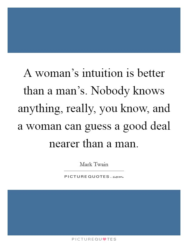 A woman's intuition is better than a man's. Nobody knows anything, really, you know, and a woman can guess a good deal nearer than a man Picture Quote #1