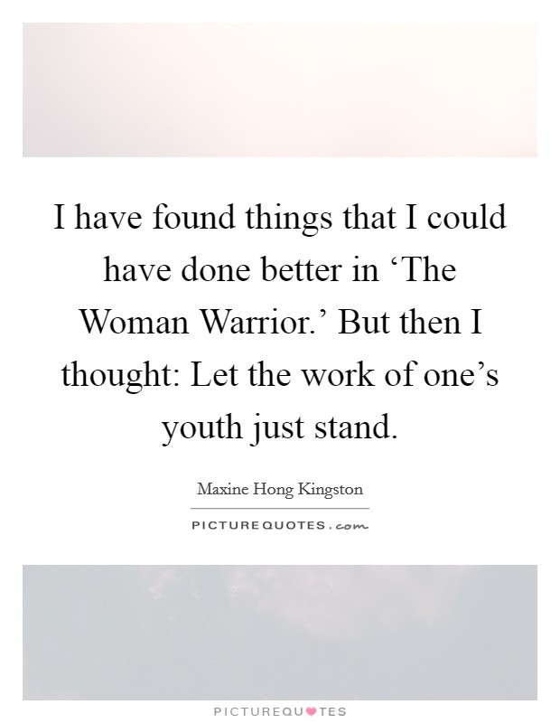 I have found things that I could have done better in 'The Woman Warrior.' But then I thought: Let the work of one's youth just stand Picture Quote #1