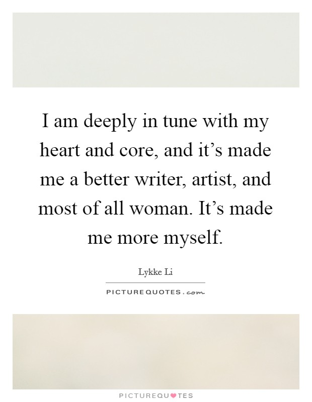 I am deeply in tune with my heart and core, and it's made me a better writer, artist, and most of all woman. It's made me more myself. Picture Quote #1