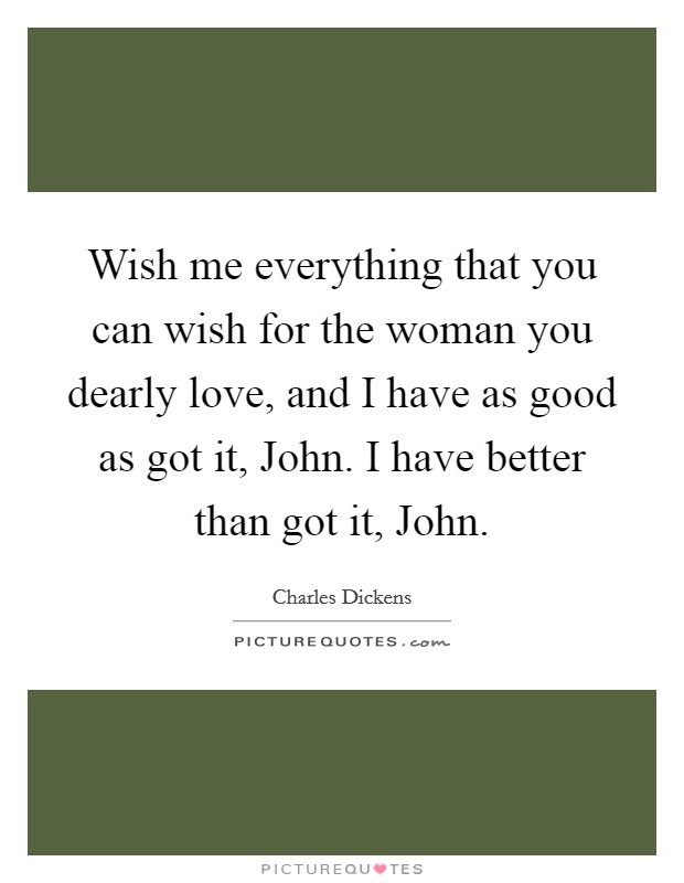 Wish me everything that you can wish for the woman you dearly love, and I have as good as got it, John. I have better than got it, John Picture Quote #1