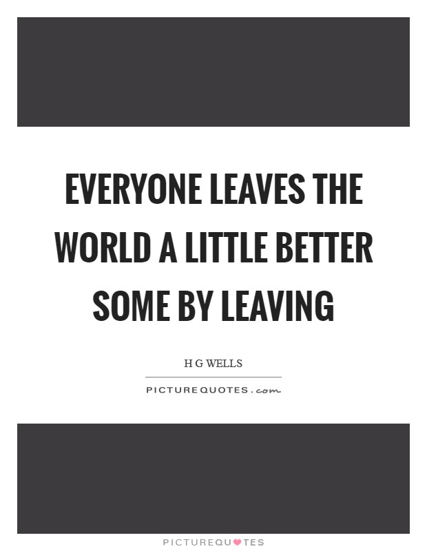 Everyone leaves the world a little better some by leaving Picture Quote #1