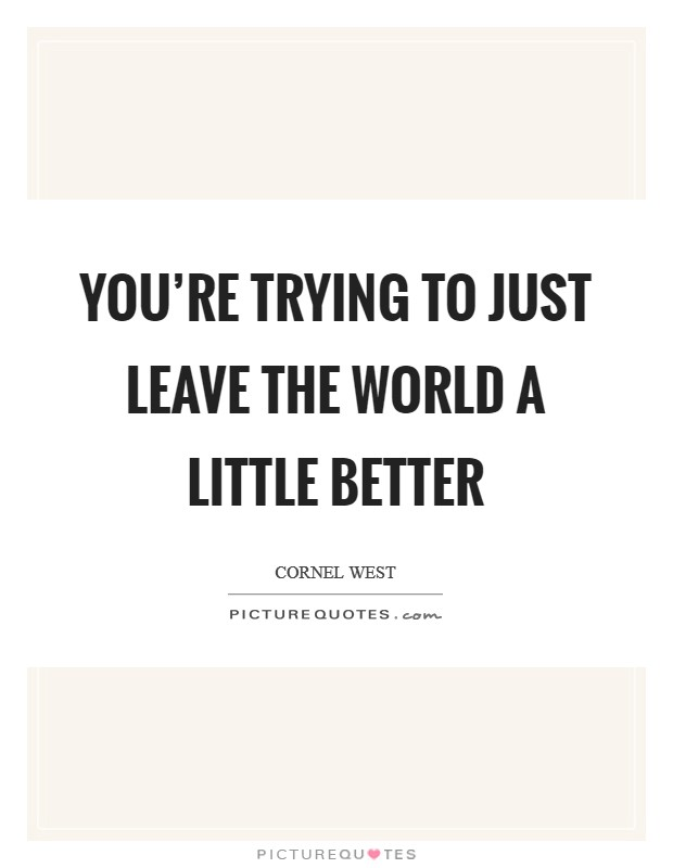 You're trying to just leave the world a little better Picture Quote #1
