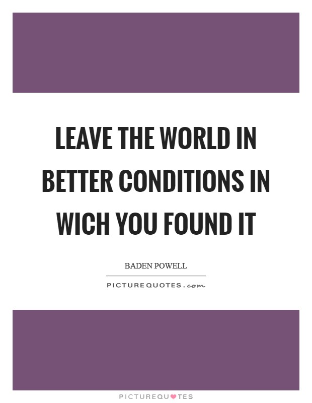 Leave the world in better conditions in wich you found it Picture Quote #1