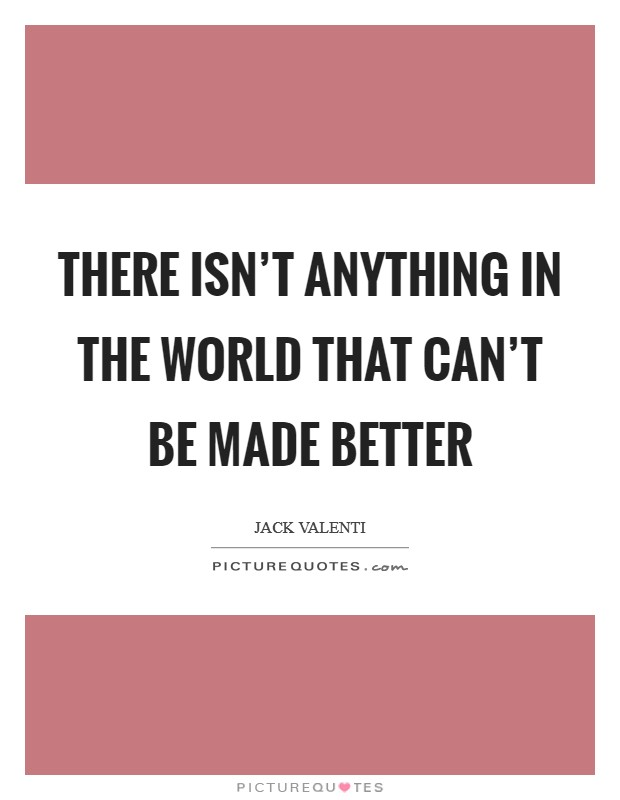There isn't anything in the world that can't be made better Picture Quote #1