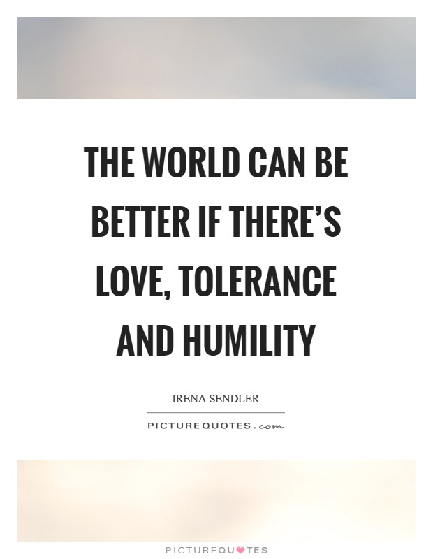 The world can be better if there's love, tolerance and humility Picture Quote #1
