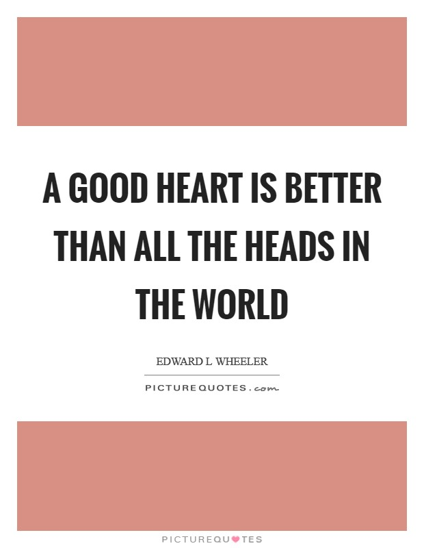 A good heart is better than all the heads in the world Picture Quote #1