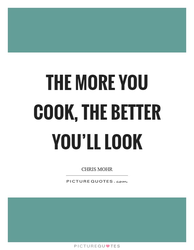 The more you cook, the better you'll look Picture Quote #1