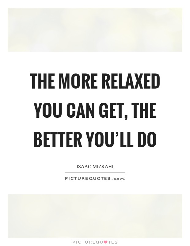 The more relaxed you can get, the better you'll do Picture Quote #1