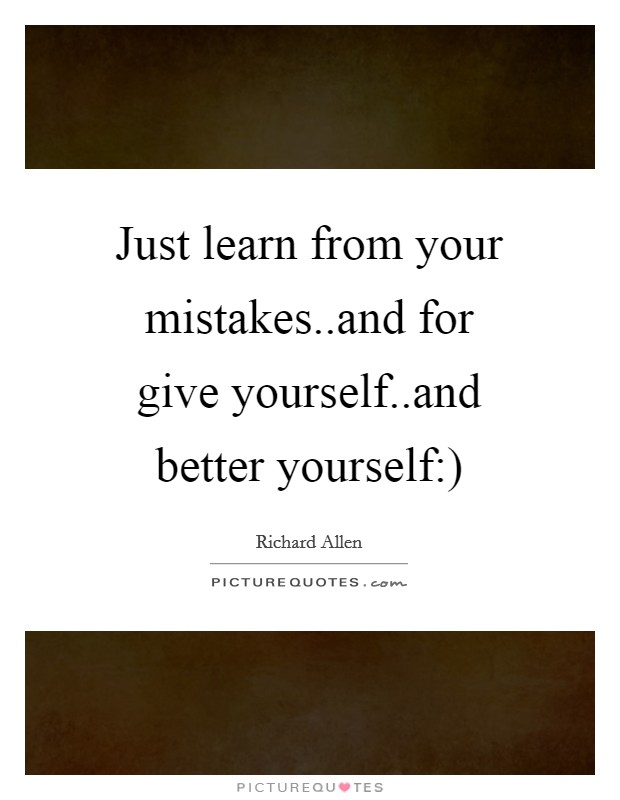 Just learn from your mistakes..and for give yourself..and better yourself:) Picture Quote #1