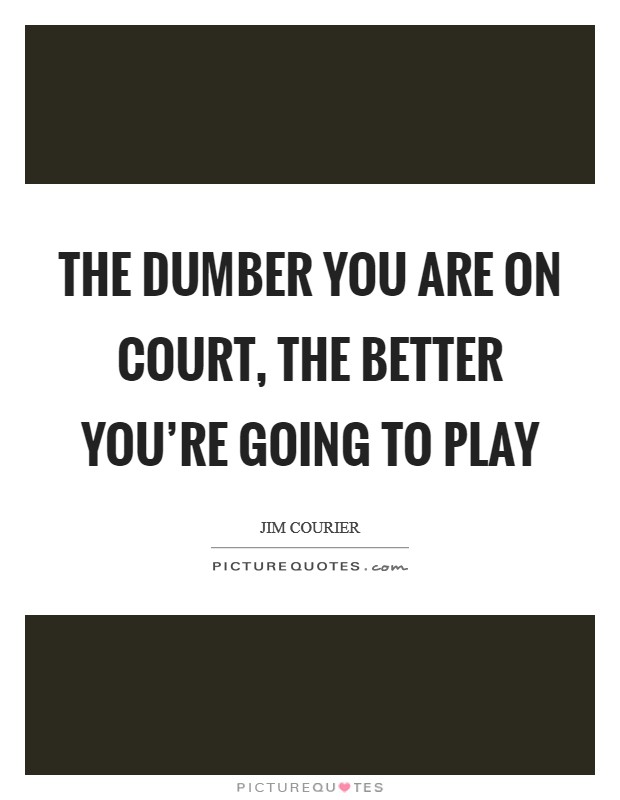 The dumber you are on court, the better you're going to play Picture Quote #1
