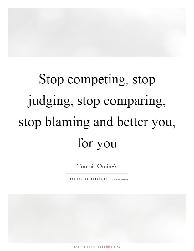 Stop competing, stop judging, stop comparing, stop blaming and better you, for you Picture Quote #1