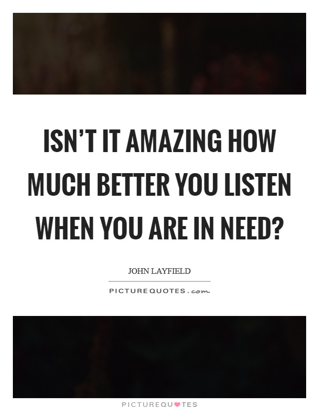 Isn't it amazing how much better you listen when you are in need? Picture Quote #1