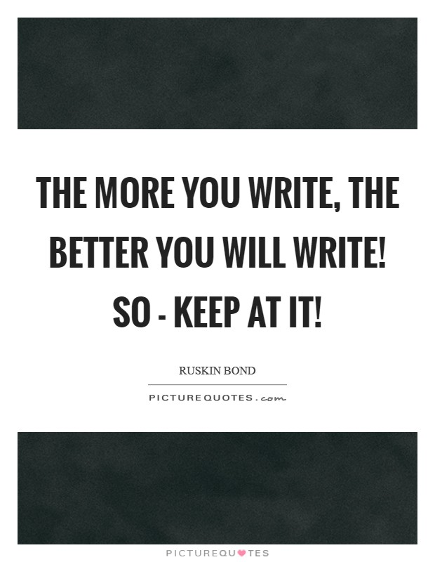The more you write, the better you will write! So - keep at it! Picture Quote #1