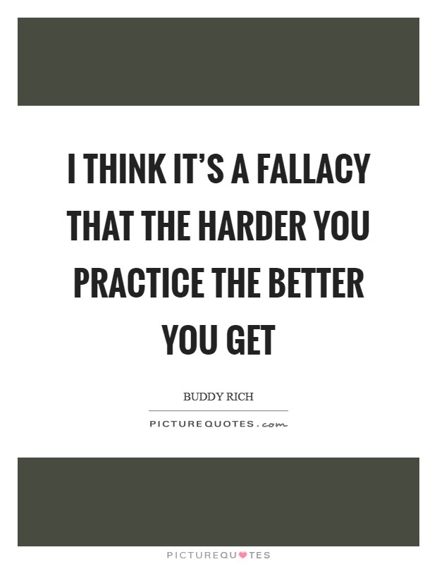 I think it's a fallacy that the harder you practice the better you get Picture Quote #1
