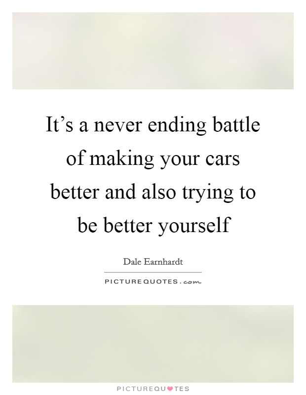 It's a never ending battle of making your cars better and also trying to be better yourself Picture Quote #1