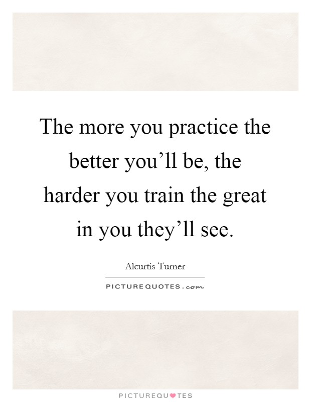 The more you practice the better you'll be, the harder you train the great in you they'll see Picture Quote #1